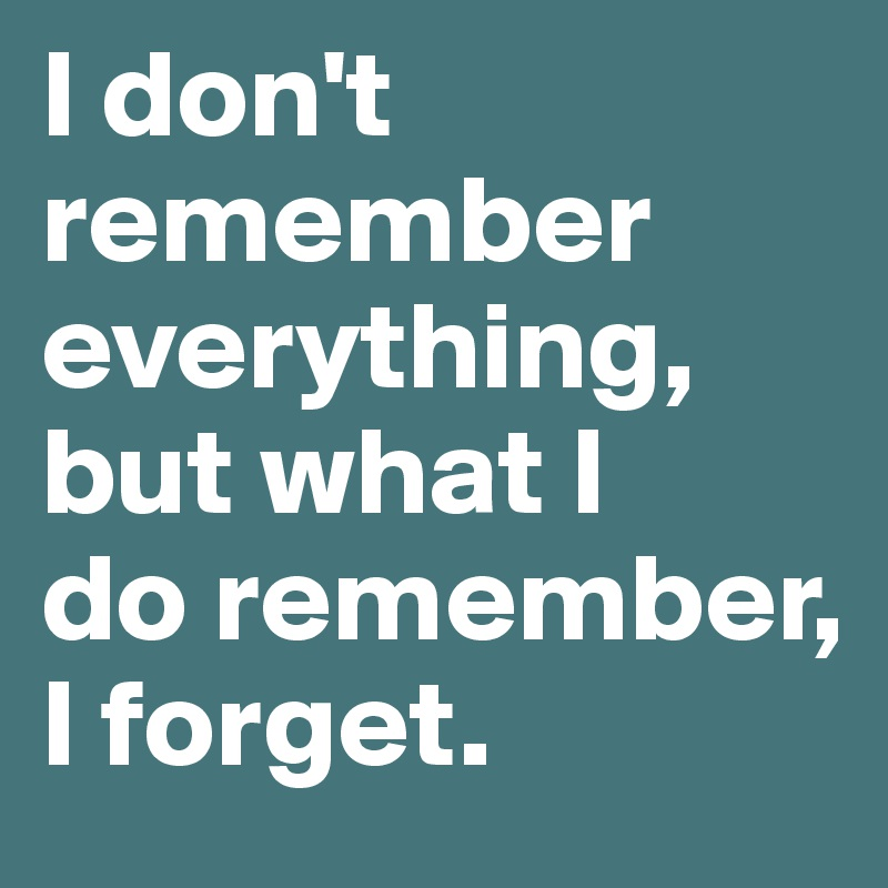 I don't remember everything, but what I do remember, I forget.