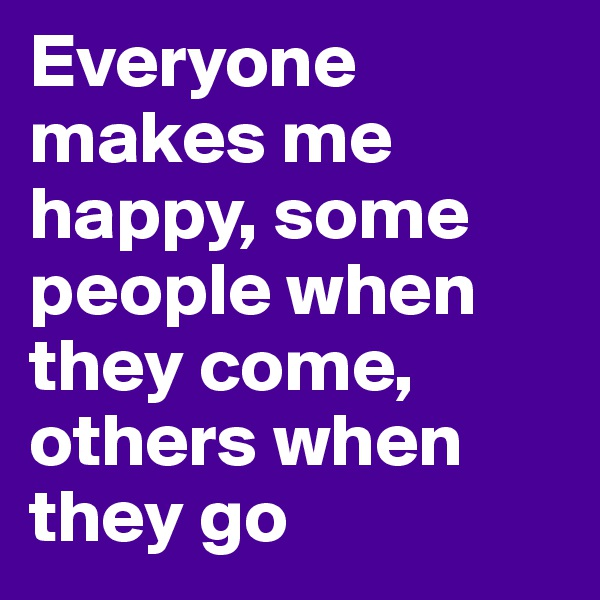 Everyone makes me happy, some people when they come, others when they go
