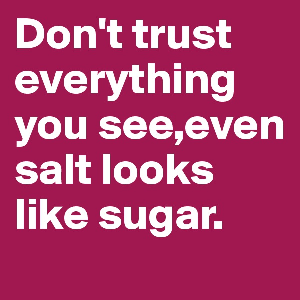 Don't trust everything you see,even salt looks like sugar.