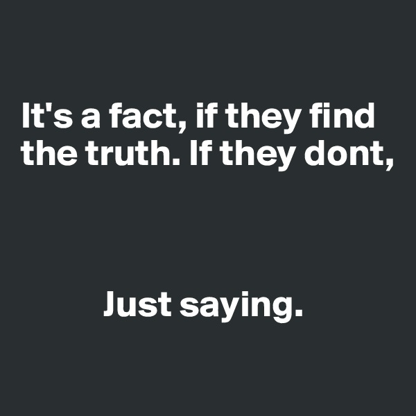 It's a fact, if they find the truth. If they dont,                Just saying.