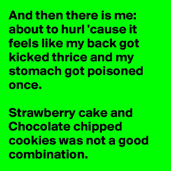 And then there is me: about to hurl 'cause it feels like my back got kicked thrice and my stomach got poisoned once.  Strawberry cake and Chocolate chipped cookies was not a good combination.