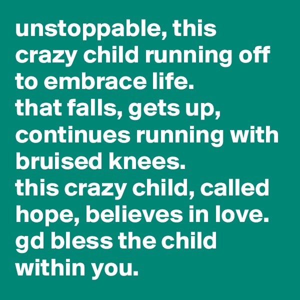 unstoppable, this crazy child running off to embrace life.  that falls, gets up, continues running with bruised knees.  this crazy child, called hope, believes in love.  gd bless the child within you.