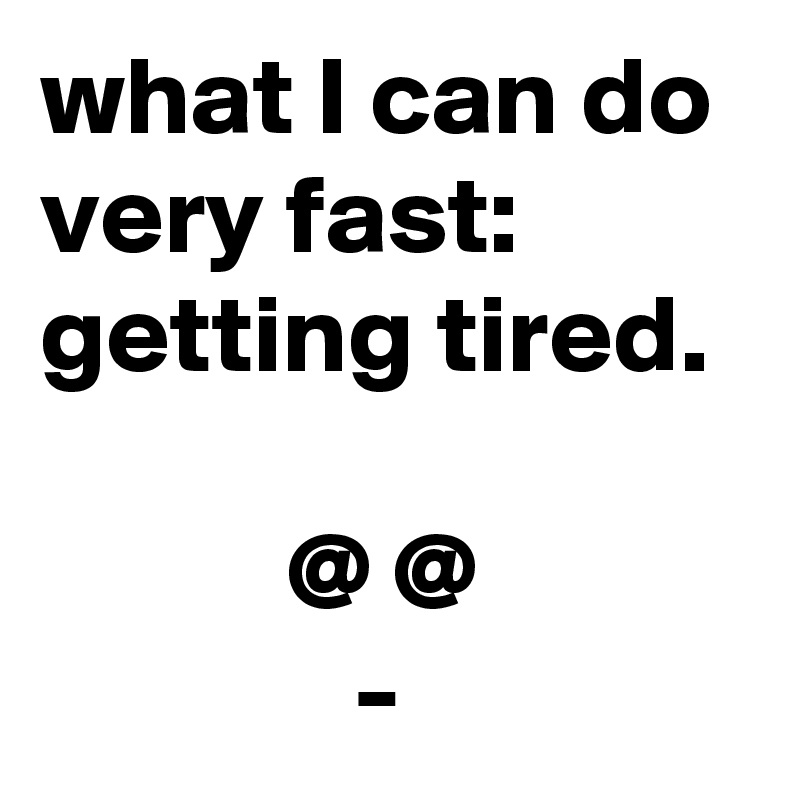 what I can do very fast: getting tired.             @ @               -