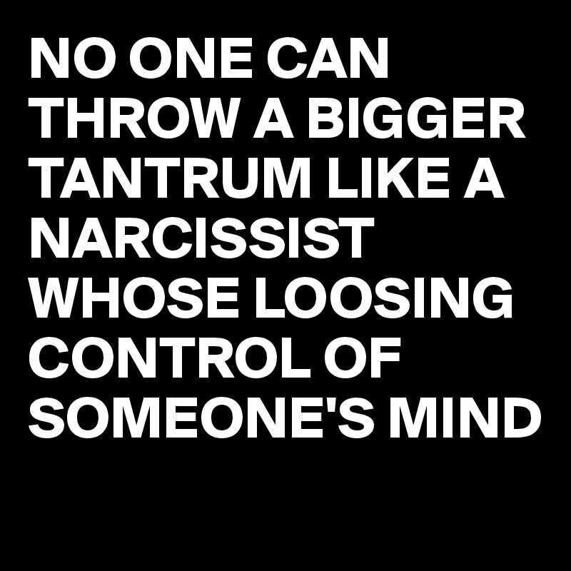 NO ONE CAN THROW A BIGGER TANTRUM LIKE A NARCISSIST WHOSE LOOSING CONTROL OF SOMEONE'S MIND
