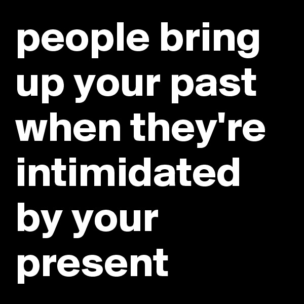 people bring up your past when they're intimidated by your present