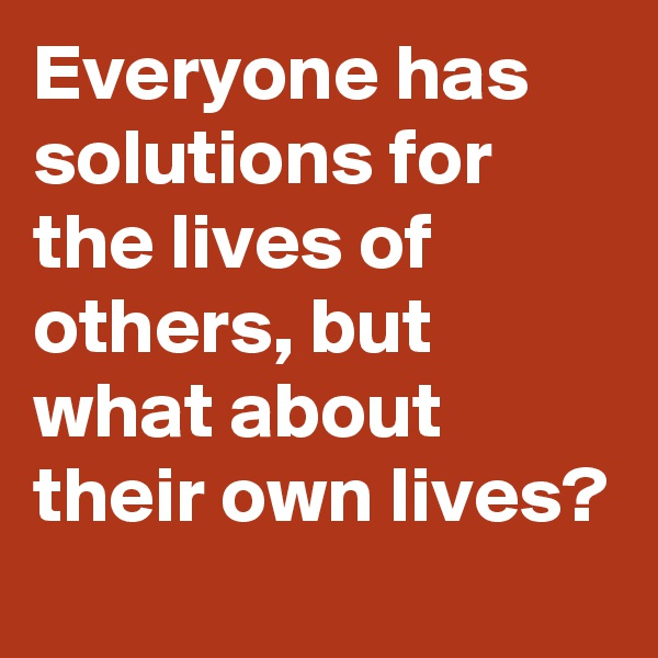 Everyone has solutions for the lives of others, but what about their own lives?