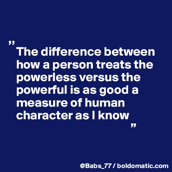 """,,    The difference between     how a person treats the     powerless versus the      powerful is as good a     measure of human     character as I know                                                 """""""
