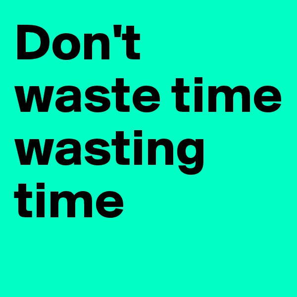 Don't waste time wasting time