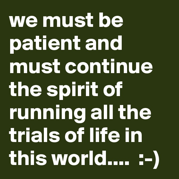 we must be patient and must continue the spirit of running all the trials of life in this world....  :-)