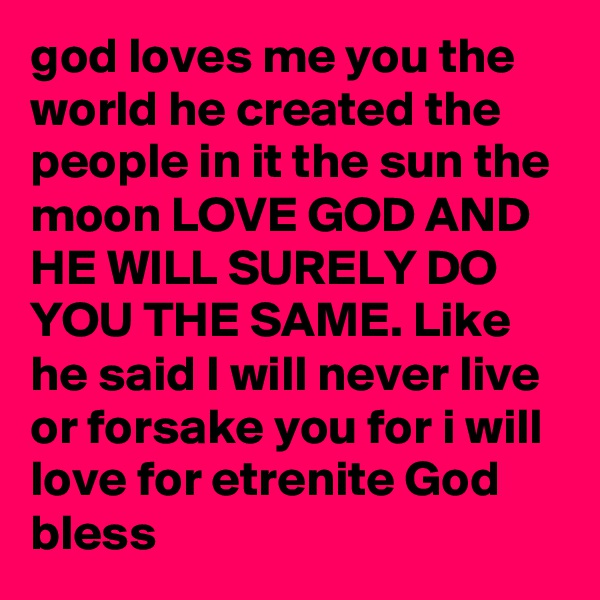 god loves me you the world he created the people in it the sun the moon LOVE GOD AND HE WILL SURELY DO YOU THE SAME. Like he said I will never live or forsake you for i will love for etrenite God bless