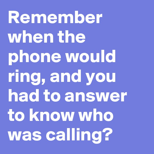 Remember when the phone would ring, and you had to answer to know who was calling?