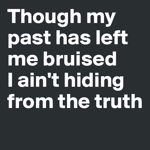 Though my past has left me bruised I ain't hiding from the truth