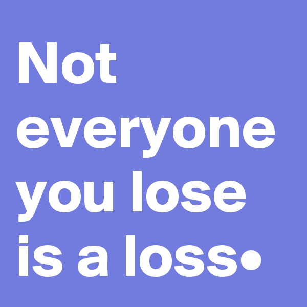 Not everyone you lose is a loss•