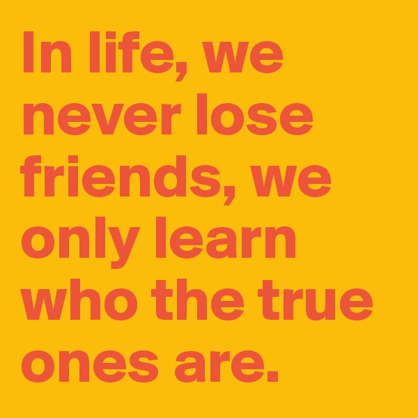 In life, we never lose friends, we only learn who the true ones are.