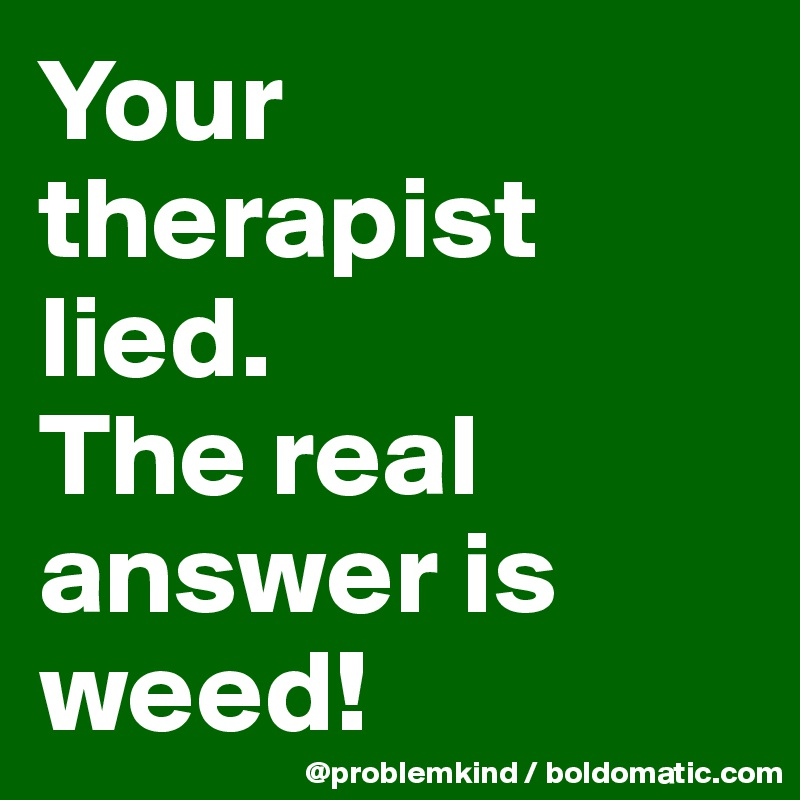 Your therapist lied.  The real answer is weed!
