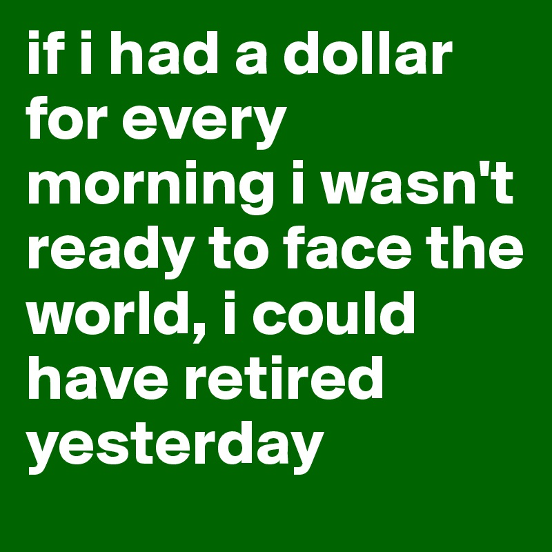 if i had a dollar for every morning i wasn't ready to face the world, i could have retired yesterday