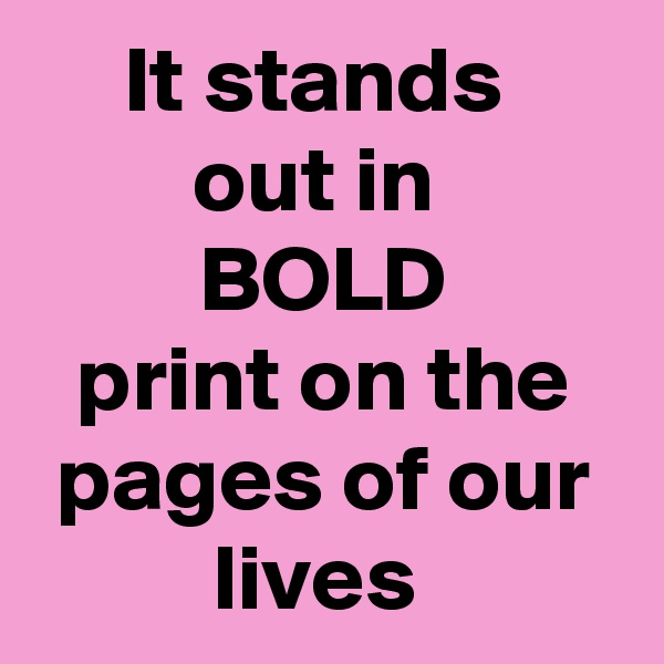 It stands  out in  BOLD print on the pages of our lives