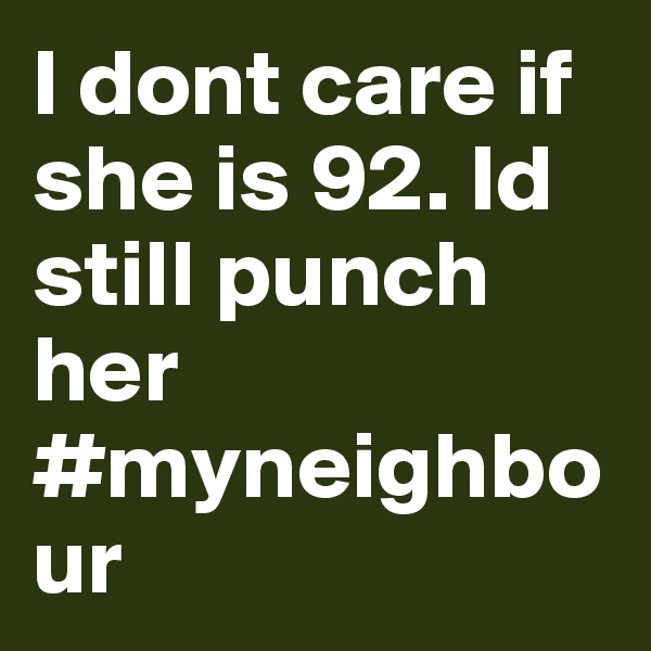 I dont care if she is 92. Id still punch her #myneighbour