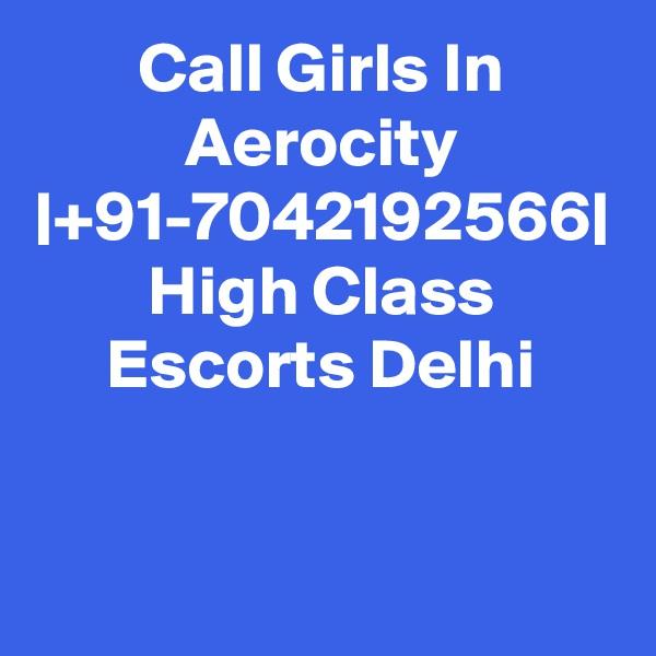 Call Girls In Aerocity  +91-7042192566  High Class Escorts Delhi