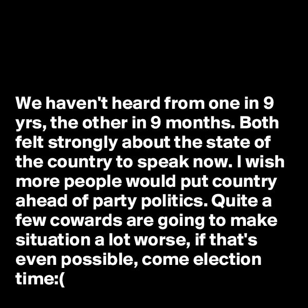 We haven't heard from one in 9 yrs, the other in 9 months. Both felt strongly about the state of the country to speak now. I wish more people would put country ahead of party politics. Quite a few cowards are going to make situation a lot worse, if that's even possible, come election time:(