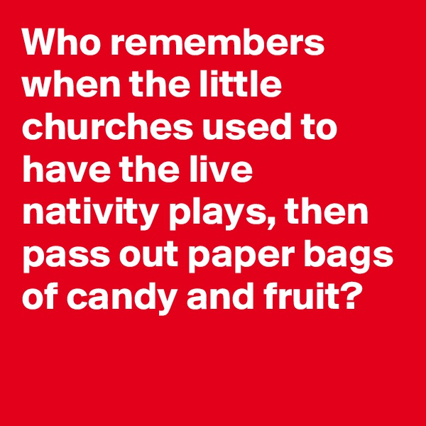 Who remembers when the little churches used to have the live nativity plays, then pass out paper bags of candy and fruit?