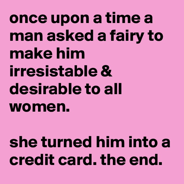 once upon a time a man asked a fairy to make him irresistable & desirable to all women.   she turned him into a credit card. the end.