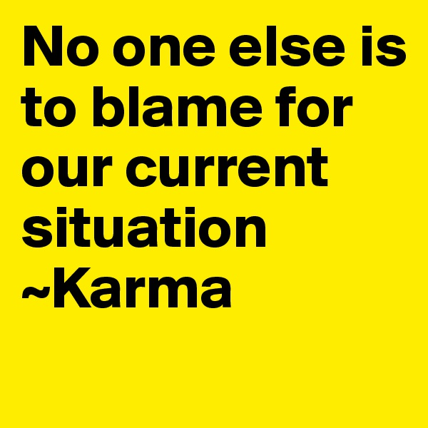 No one else is to blame for our current situation ~Karma