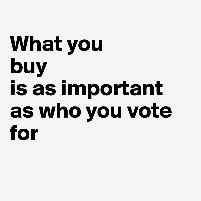 What you  buy  is as important as who you vote for