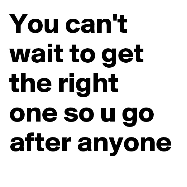 You can't wait to get the right one so u go after anyone