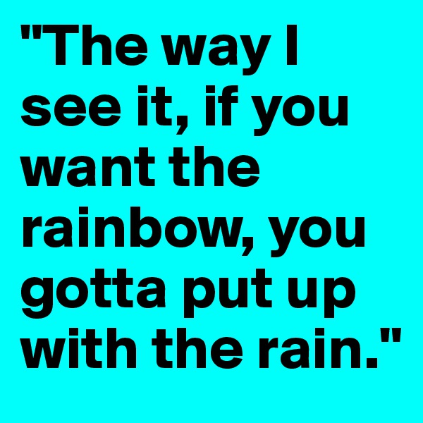 """The way I see it, if you want the rainbow, you gotta put up with the rain."""