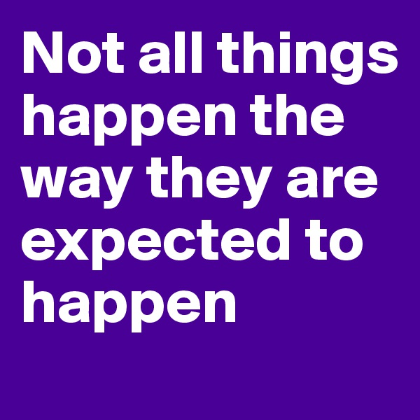 Not all things happen the way they are expected to happen
