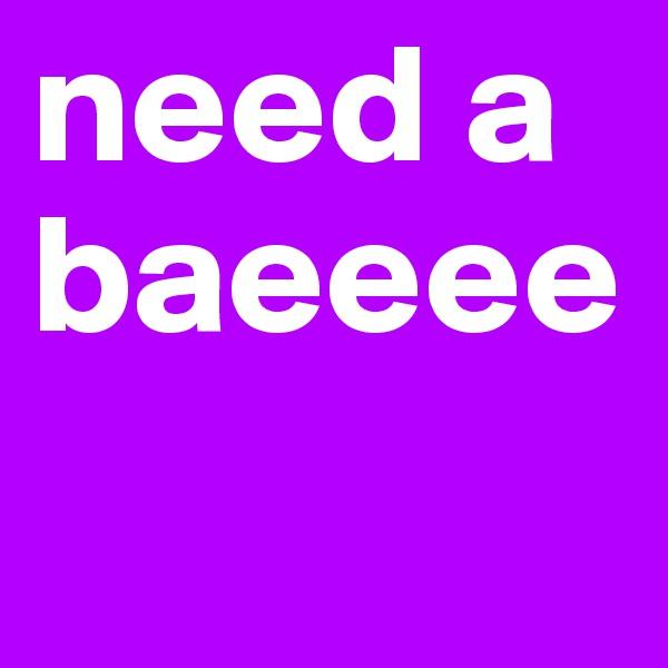 need a baeeee