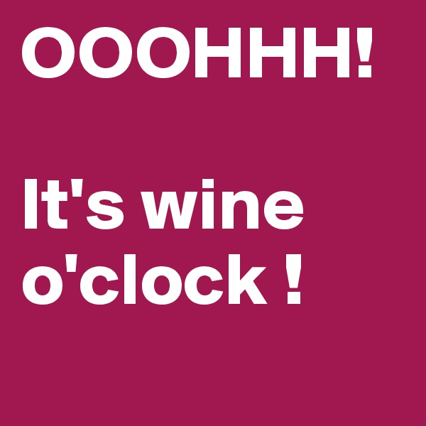 OOOHHH!  It's wine o'clock !