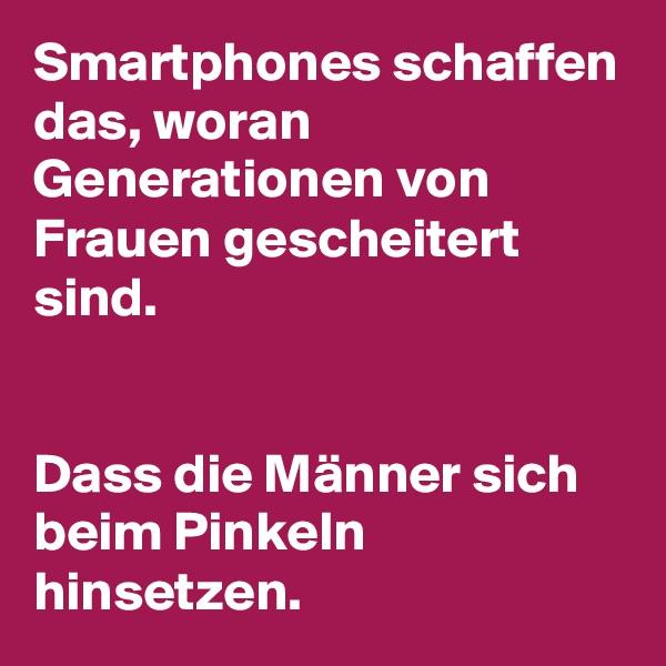 Smartphones schaffen das, woran Generationen von Frauen gescheitert sind.    Dass die Männer sich beim Pinkeln hinsetzen.