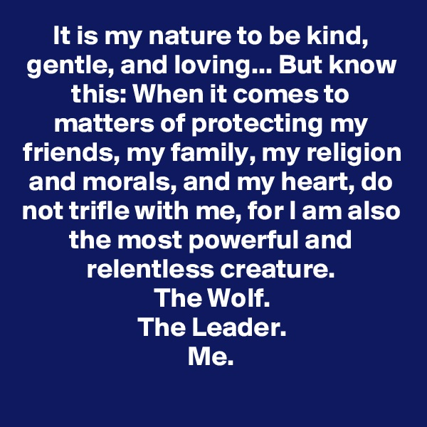 It is my nature to be kind, gentle, and loving... But know this: When it comes to matters of protecting my friends, my family, my religion and morals, and my heart, do not trifle with me, for I am also the most powerful and relentless creature. The Wolf. The Leader. Me.