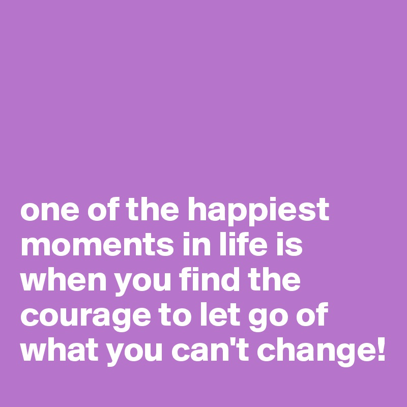 one of the happiest moments in life is when you find the courage to let go of what you can't change!