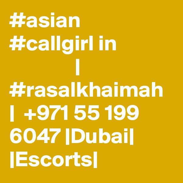 #asian #callgirl in                            | #rasalkhaimah  |  +971 55 199 6047 |Dubai| |Escorts|