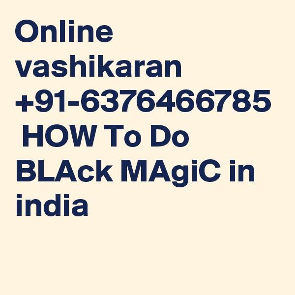 Online vashikaran +91-6376466785  HOW To Do BLAck MAgiC in india