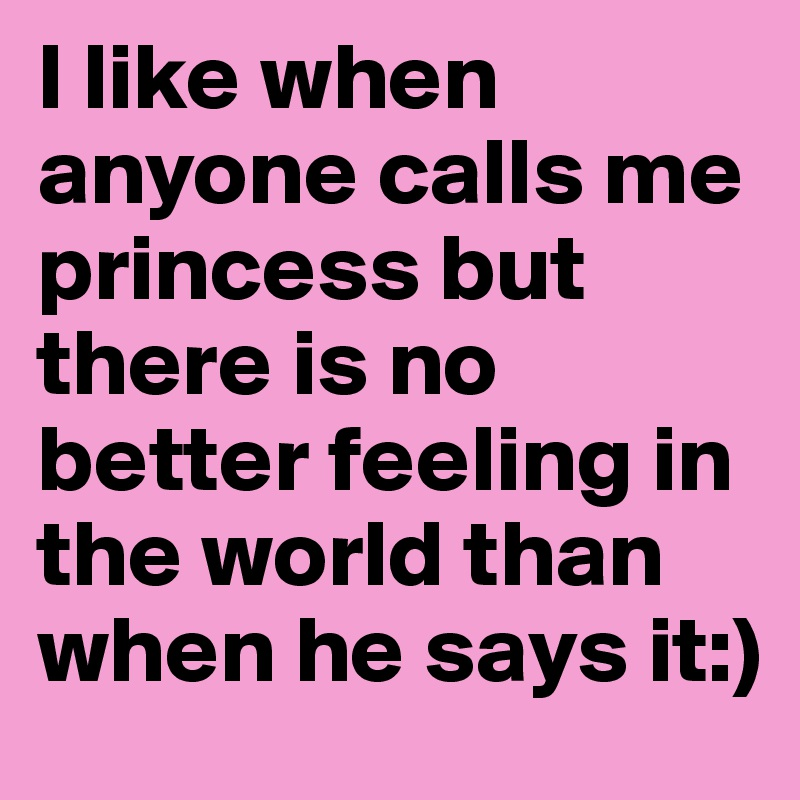 I like when anyone calls me princess but there is no better feeling in the world than when he says it:)