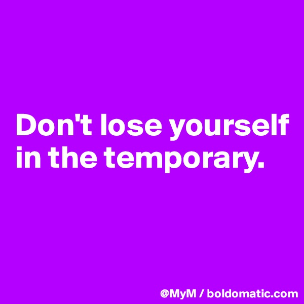 Don't lose yourself in the temporary.