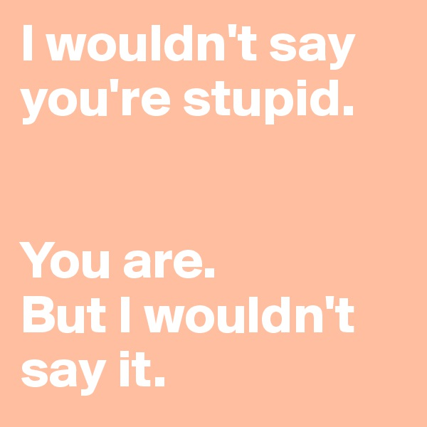 I wouldn't say you're stupid.   You are.  But I wouldn't say it.