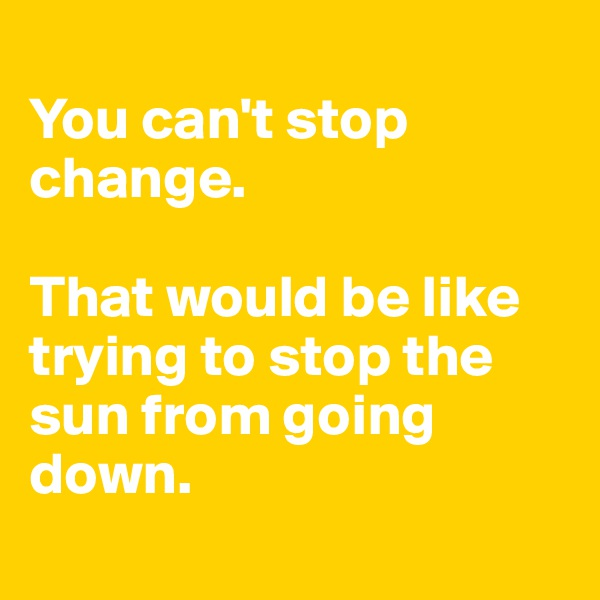 You can't stop change.   That would be like trying to stop the sun from going down.