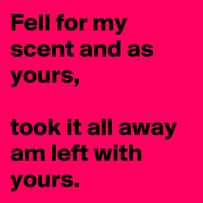 Fell for my scent and as yours,  took it all away am left with yours.