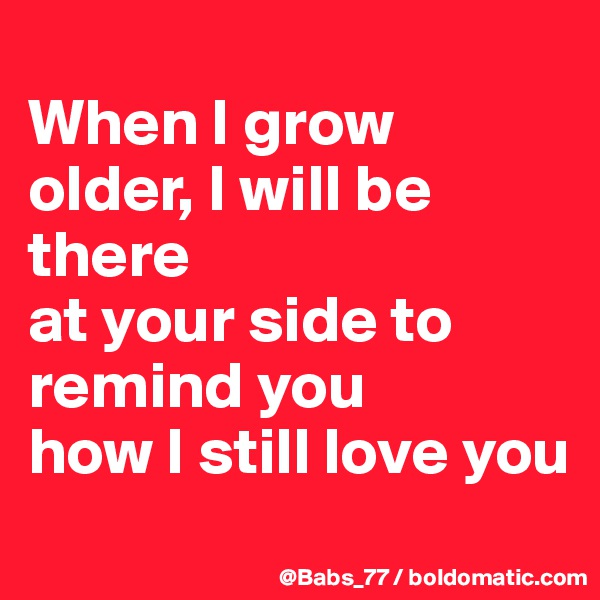 When I grow older, I will be there at your side to remind you how I still love you
