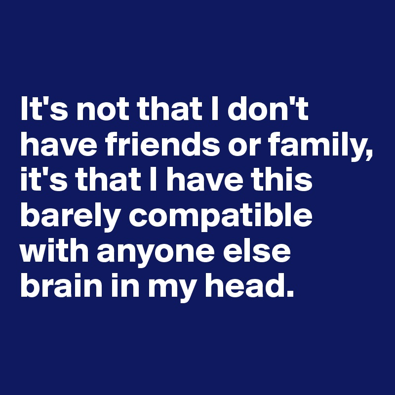 It's not that I don't have friends or family, it's that I have this barely compatible with anyone else brain in my head.
