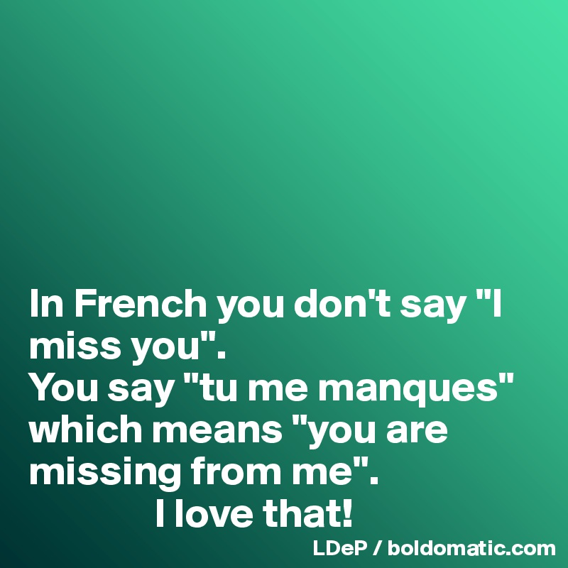 In French You Dont Say I Miss You You Say Tu Me Manques Which