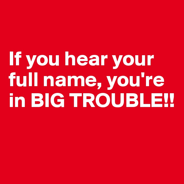 If you hear your  full name, you're  in BIG TROUBLE!!
