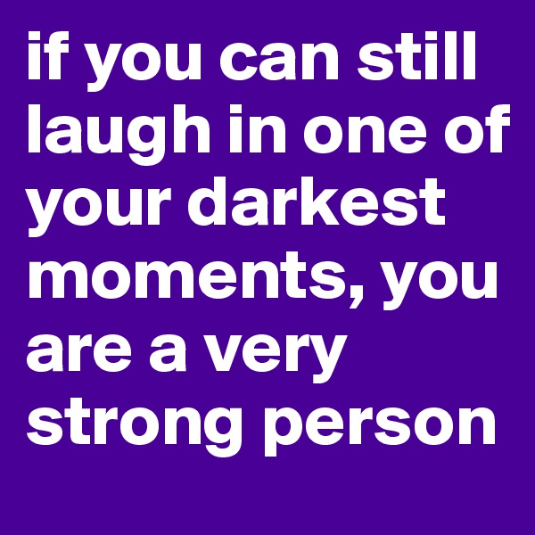 if you can still laugh in one of your darkest moments, you are a very strong person