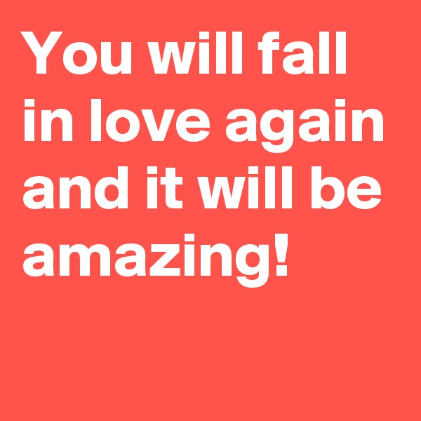 You will fall in love again and it will be amazing!