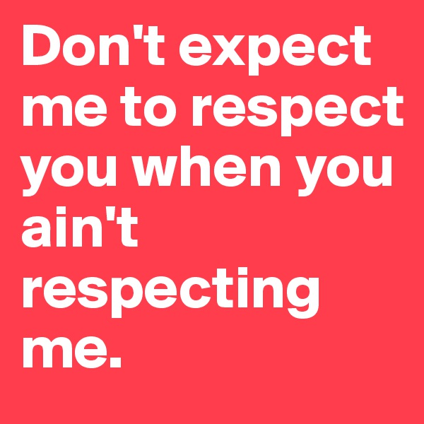 Don't expect me to respect you when you ain't respecting me.